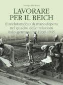 Lavorare per il Reich. Il reclutamento di manodopera nel quadro delle relazioni italo-germaniche 1938-1945